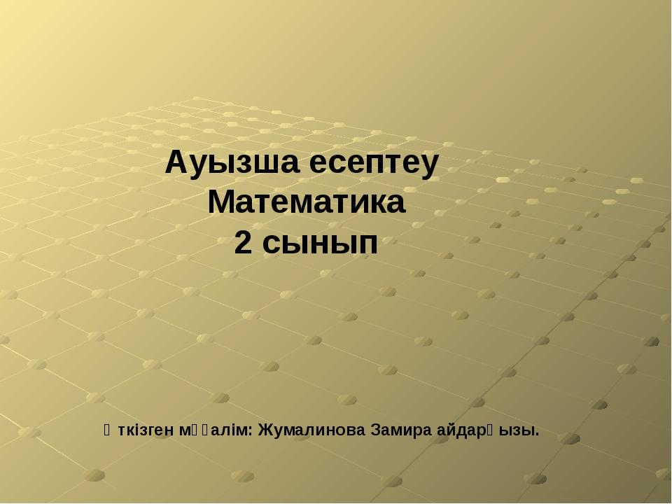 Өткізген мұғалім: Жумалинова Замира айдарқызы. Ауызша есептеу Математика 2 сы...