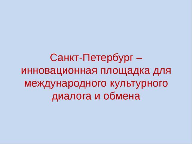Санкт-Петербург – инновационная площадка для международного культурного диало...