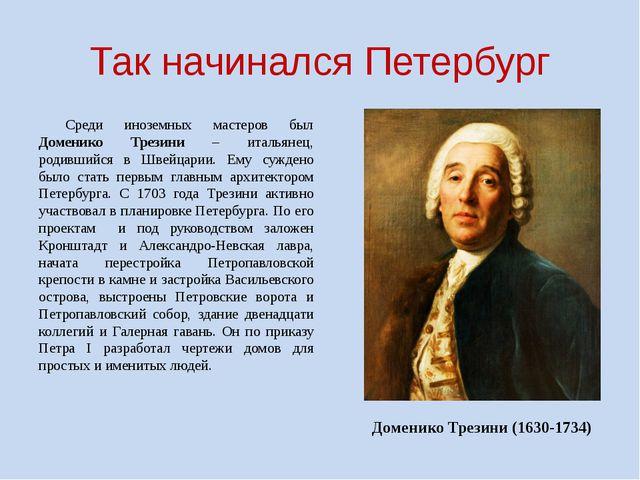 Так начинался Петербург Среди иноземных мастеров был Доменико Трезини – итал...