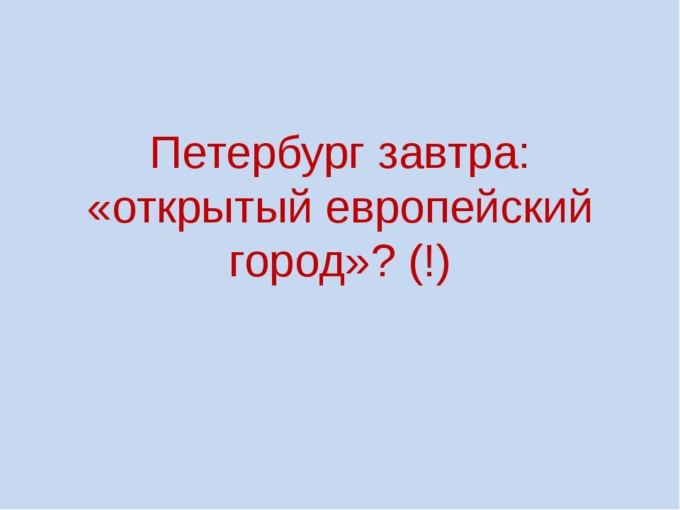 Петербург завтра: «открытый европейский город»? (!)