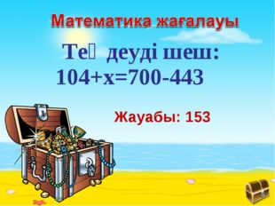Жауабы: 153 Теңдеуді шеш: 104+x=700-443
