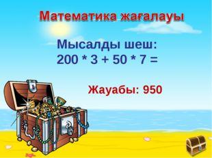 Мысалды шеш: 200 * 3 + 50 * 7 = Жауабы: 950