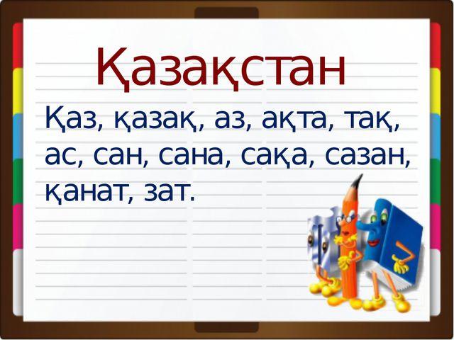 Қаз, қазақ, аз, ақта, тақ, ас, сан, сана, сақа, сазан, қанат, зат. Қазақстан