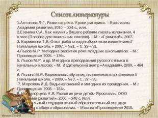 1.Антонова Л.Г. Развитие речи. Уроки риторики. – Ярославль: Академия развития