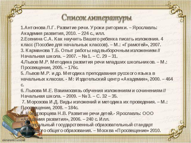 1.Антонова Л.Г. Развитие речи. Уроки риторики. – Ярославль: Академия развития...