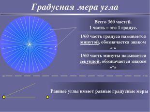 Градусная мера угла Всего 360 частей. 1 часть – это 1 градус. 1/60 часть град