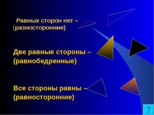 Равных сторон нет – (разносторонние) Две равные стороны – (равнобедренные) В