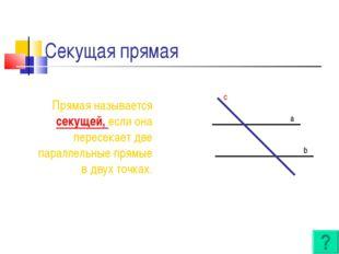 Секущая прямая Прямая называется секущей, если она пересекает две параллельны