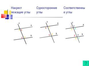 a b c c a b c a b 3 5 4 6 5 3 4 6 1 5 4 8 2 6 3 7 Накрест лежащие углыОдност