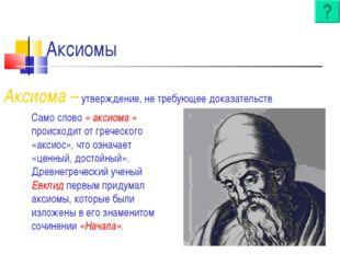 Аксиомы Аксиома – утверждение, не требующее доказательств Само слово « аксиом