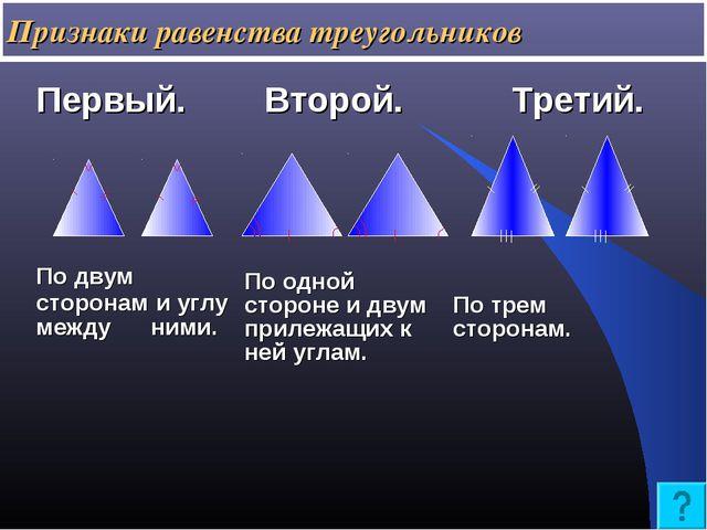 Признаки равенства треугольников Первый. Второй. Третий. По двум сторонам и...