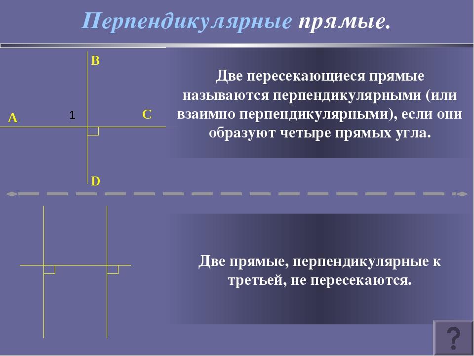 Перпендикулярные прямые. B D C A 1 Две пересекающиеся прямые называются перпе...