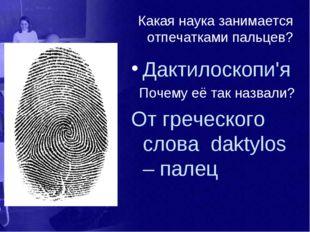Какая наука занимается отпечатками пальцев? Дактилоскопи'я Почему её так назв