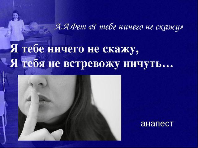 А.А.Фет «Я тебе ничего не скажу» Я тебе ничего не скажу, Я тебя не встревожу...