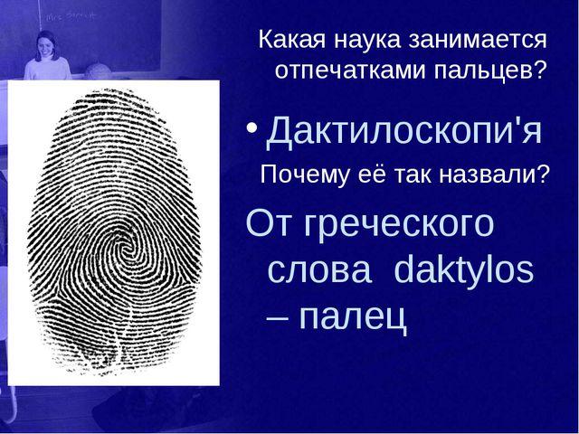 Какая наука занимается отпечатками пальцев? Дактилоскопи'я Почему её так назв...