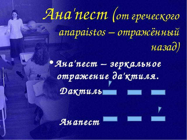 Ана'пест (от греческого anapaistos – отражённый назад) Ана'пест – зеркальное...