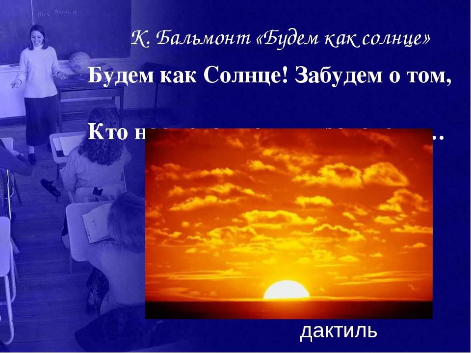 К. Бальмонт «Будем как солнце» Будем как Солнце! Забудем о том, Кто нас ведет...