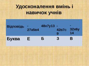 Удосконалення вмінь і навичок учнів Відповідь -27а5в4 48х7у13 -42в7с9 -32х6у1