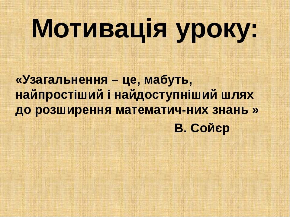 Мотивація уроку: «Узагальнення – це, мабуть, найпростіший і найдоступніший шл...
