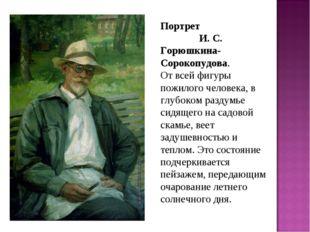 Портрет И. С. Горюшкина-Сорокопудова. От всей фигуры пожилого человека, в глу