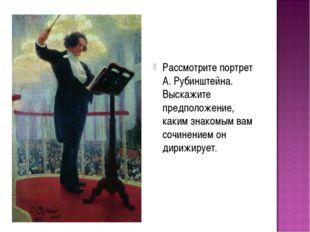 Рассмотрите портрет А. Рубинштейна. Выскажите предположение, каким знакомым