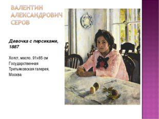 Девочка с персиками, 1887 Холст, масло. 91×85 см Государственная Третьяковск