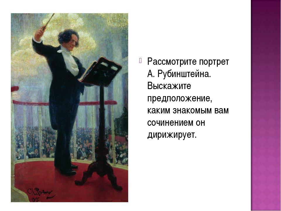 Рассмотрите портрет А. Рубинштейна. Выскажите предположение, каким знакомым...