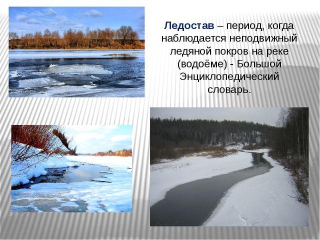 Ледостав – период, когда наблюдается неподвижный ледяной покров на реке (водо...