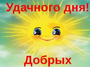 Удачного дня! Добрых поступков! Спасибо за урок, желаю всем удачного дня и до