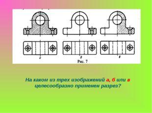 На каком из трех изображений а, б или в целесообразно применен разрез?