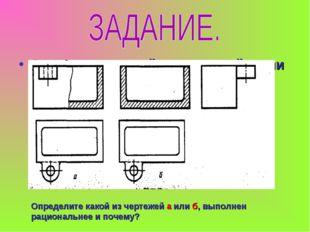 Определите какой из чертежей а или б, выполнен рациональнее и почему? Определ