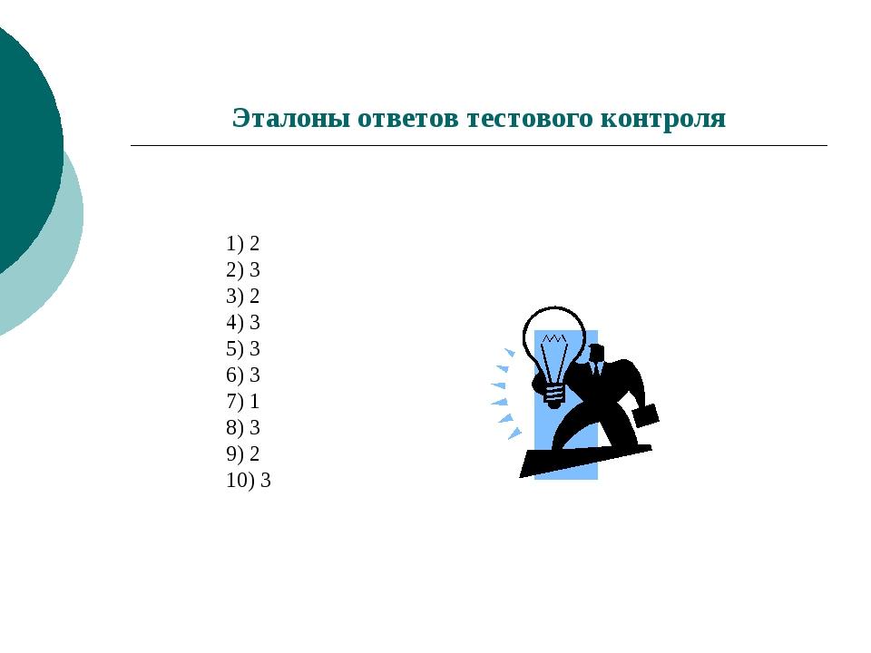 Эталоны ответов тестового контроля  1) 2 2) 3 3) 2 4) 3 5) 3 6) 3 7) 1 8) 3...