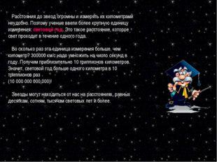 Расстояния до звезд огромны и измерять их километрами неудобно. Поэтому учен