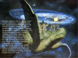 Раньше, давным-давно, когда люди только начинали узнавать Землю, они предста