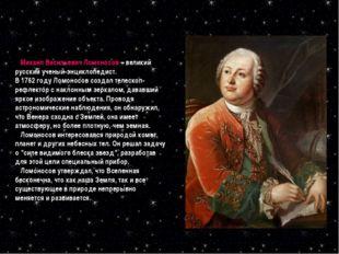 Михаил Васильевич Ломоносов – великий русский ученый-энциклопедист. В 1762 г