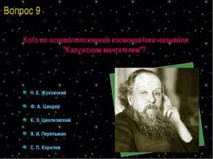 """Кого из основоположников космонавтики называли """"Калужским мечтателем""""? Н. Е."""