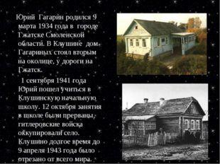 Юрий Гагарин родился 9 марта 1934 года в городе Гжатске Смоленской области.
