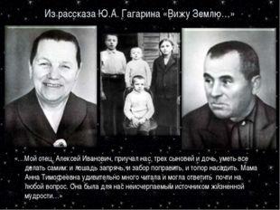 Из рассказа Ю.А. Гагарина «Вижу Землю…» «…Мой отец, Алексей Иванович, приучал