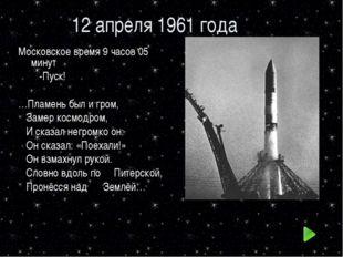 12 апреля 1961 года Московское время 9 часов 05 минут -Пуск! …Пламень был и г
