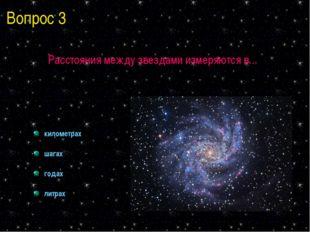 Вопрос 3 Расстояния между звездами измеряются в... километрах шагах годах лит