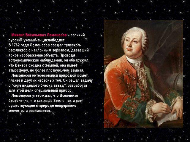 Михаил Васильевич Ломоносов – великий русский ученый-энциклопедист. В 1762 г...