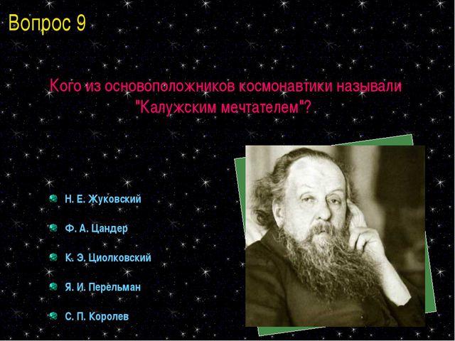 """Кого из основоположников космонавтики называли """"Калужским мечтателем""""? Н. Е...."""