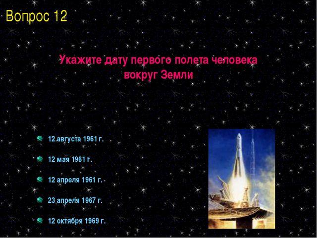 Укажите дату первого полета человека вокруг Земли 12 августа 1961 г. 12 мая 1...