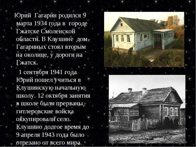 Юрий Гагарин родился 9 марта 1934 года в городе Гжатске Смоленской области....