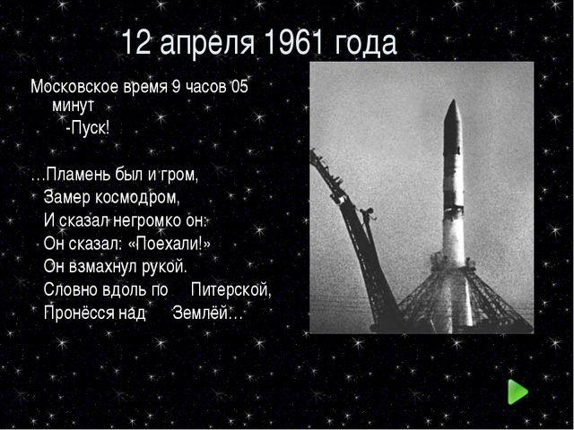 12 апреля 1961 года Московское время 9 часов 05 минут -Пуск! …Пламень был и г...