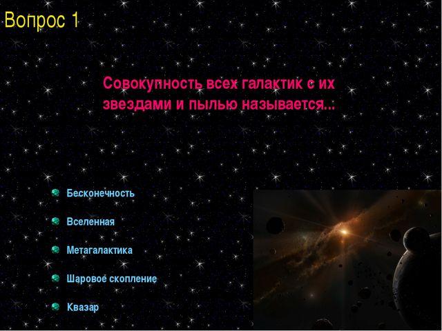 Совокупность всех галактик с их звездами и пылью называется... Бесконечность...