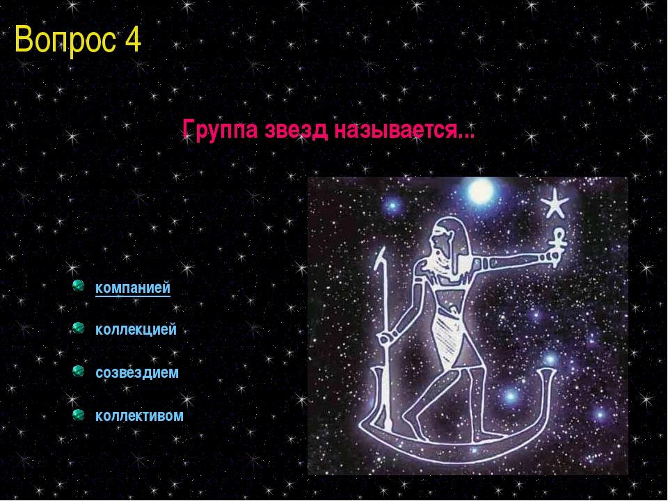 Вопрос 4 Группа звезд называется... компанией коллекцией созвездием коллективом