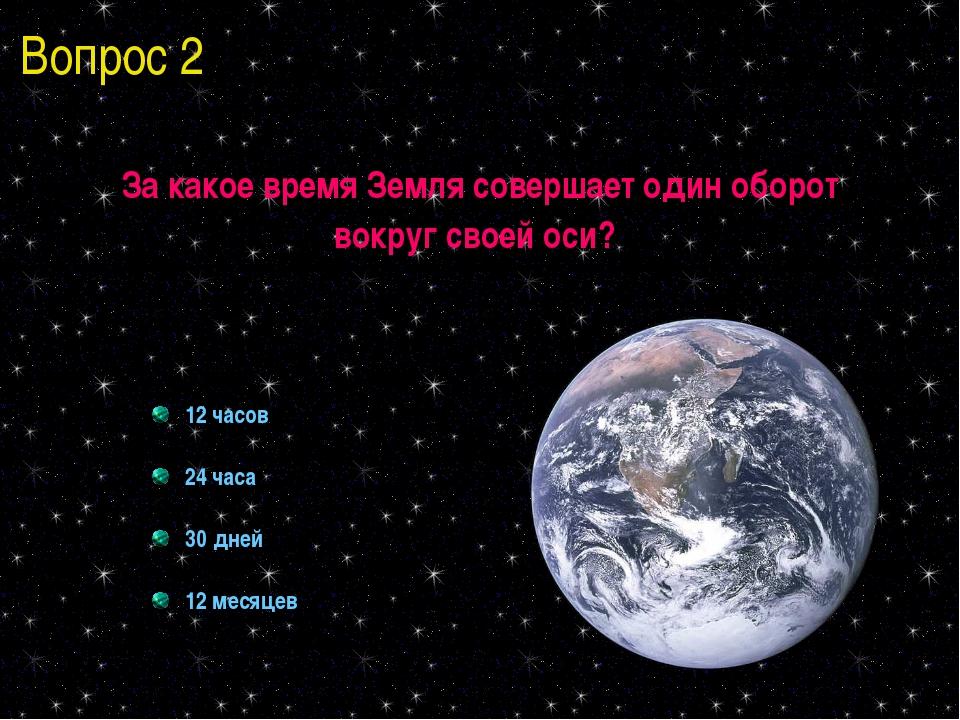 Вопрос 2 За какое время Земля совершает один оборот вокруг своей оси? 12 часо...