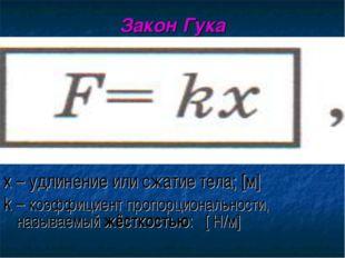 Закон Гука х – удлинение или сжатие тела; [м] k – коэффициент пропорционально