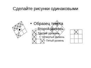 Сделайте рисунки одинаковыми